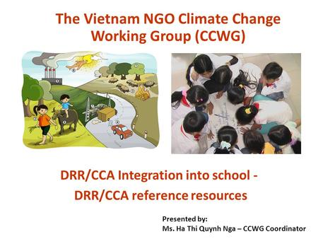DRR/CCA Integration into school - DRR/CCA reference resources The Vietnam NGO Climate Change Working Group (CCWG) Presented by: Ms. Ha Thi Quynh Nga –