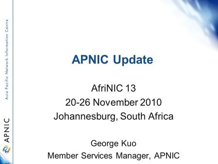 APNIC Update AfriNIC 13 20-26 November 2010 Johannesburg, South Africa George Kuo Member Services Manager, APNIC.