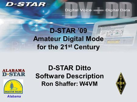 D-STAR '09 Amateur Digital Mode for the 21 st Century D-STAR Ditto Software Description Ron Shaffer: W4VM Alabama.