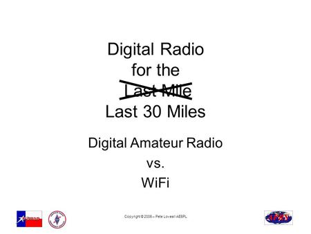 Copyright © 2006 – Pete Loveall AE5PL Digital Radio for the Last Mile Last 30 Miles Digital Amateur Radio vs. WiFi.