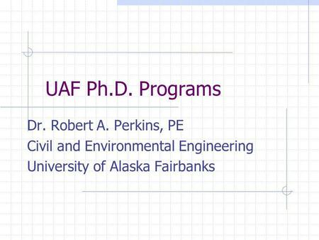 UAF Ph.D. Programs Dr. Robert A. Perkins, PE Civil and Environmental Engineering University of Alaska Fairbanks.