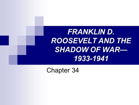 FRANKLIN D. ROOSEVELT AND THE SHADOW OF WAR— 1933-1941 Chapter 34.