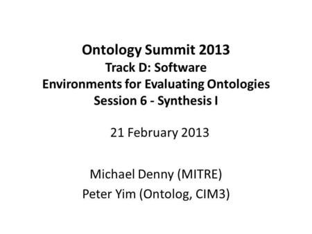 Ontology Summit 2013 Track D: Software Environments for Evaluating Ontologies Session 6 - Synthesis I Michael Denny (MITRE) Peter Yim (Ontolog, CIM3) 21.