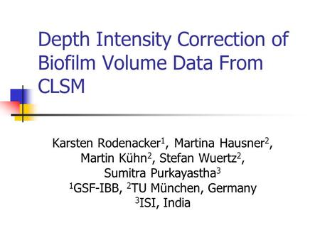Depth Intensity Correction of Biofilm Volume Data From CLSM Karsten Rodenacker 1, Martina Hausner 2, Martin Kühn 2, Stefan Wuertz 2, Sumitra Purkayastha.