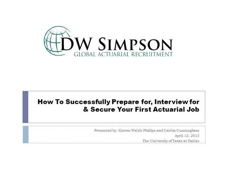 How To Successfully Prepare for, Interview for & Secure Your First Actuarial Job Presented by: Kieran Welsh-Phillips and Caitlin Cunningham April 12, 2013.