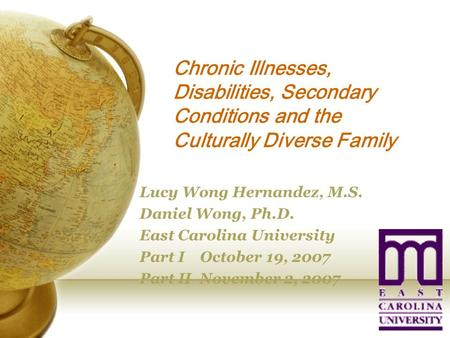 Chronic Illnesses, Disabilities, Secondary Conditions and the Culturally Diverse Family Lucy Wong Hernandez, M.S. Daniel Wong, Ph.D. East Carolina University.