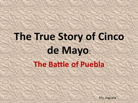 The True Story of Cinco de Mayo : The Battle of Puebla Ms. Argueta.