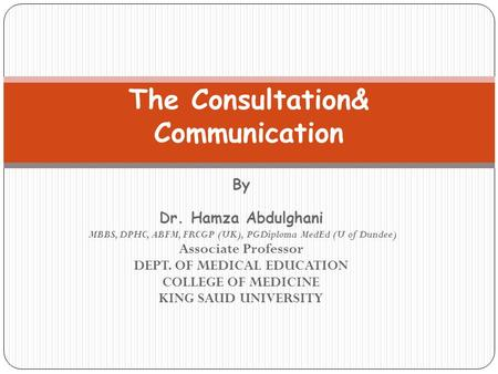 By Dr. Hamza Abdulghani MBBS, DPHC, ABFM, FRCGP (UK), PGDiploma MedEd (U of Dundee) Associate Professor DEPT. OF MEDICAL EDUCATION COLLEGE OF MEDICINE.