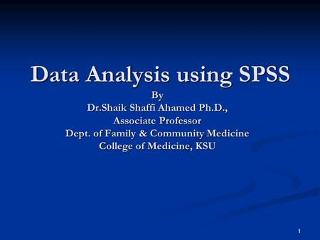 1 Data Analysis using SPSS By Dr.Shaik Shaffi Ahamed Ph.D., Associate Professor Dept. of Family & Community Medicine College of Medicine, KSU Data Analysis.