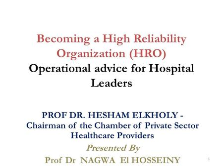 Becoming a High Reliability Organization (HRO) Operational advice for Hospital Leaders PROF DR. HESHAM ELKHOLY - Chairman of the Chamber of Private Sector.