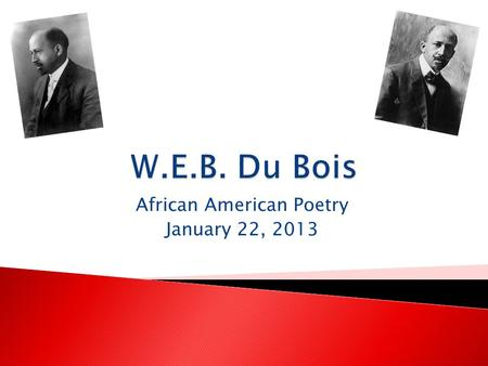African American Poetry January 22, 2013.  William Edward Burghardt Du Bois was born on February 23, 1868 in Great Barrington, Mass.  His parents were.