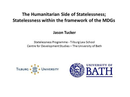 The Humanitarian Side of Statelessness; Statelessness within the framework of the MDGs Jason Tucker Statelessness Programme - Tilburg Law School Centre.