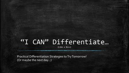"""I CAN"" Differentiate… (Like a Boss) Practical Differentiation Strategies to Try Tomorrow! (Or maybe the next day…)"