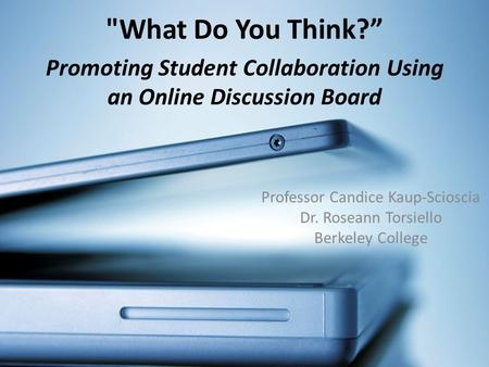 Promoting Student Collaboration Using an Online Discussion Board Professor Candice Kaup-Scioscia Dr. Roseann Torsiello Berkeley College What Do You Think?""