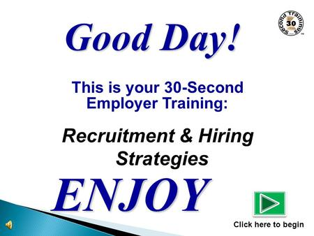 This is your 30-Second Employer Training: Recruitment & Hiring Strategies ENJOY Click here to begin Good Day!