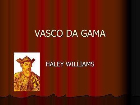 VASCO DA GAMA HALEY WILLIAMS. Wear and when Vasco Da Gama sailed for India in 1497- 1499. Vasco Da Gama sailed for India in 1497- 1499.