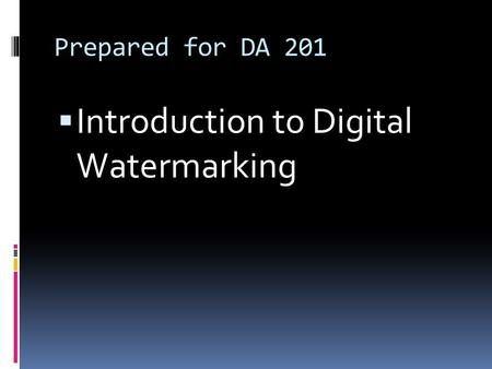 Prepared for DA 201  Introduction to Digital Watermarking.