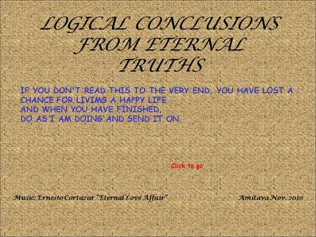LOGICAL CONCLUSIONS FROM ETERNAL TRUTHS IF YOU DON'T READ THIS TO THE VERY END, YOU HAVE LOST A CHANCE FOR LIVIMG A HAPPY LIFE. AND WHEN YOU HAVE FINISHED,
