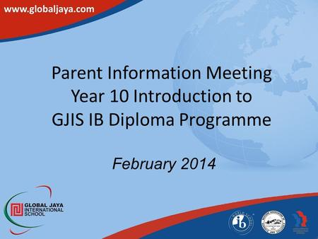 Parent Information Meeting Year 10 Introduction to GJIS IB Diploma Programme February 2014.