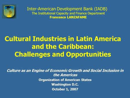 Inter-American Development Bank (IADB) The Institutional Capacity and Finance Department Francesco LANZAFAME Cultural Industries in Latin America and the.