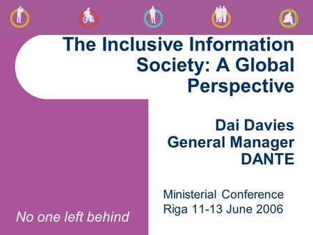 No one left behind The Inclusive Information Society: A Global Perspective Dai Davies General Manager DANTE Ministerial Conference Riga 11-13 June 2006.