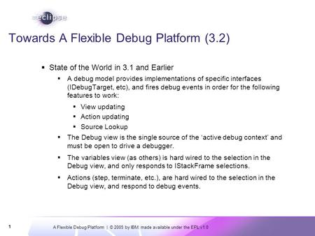 A Flexible Debug Platform | © 2005 by IBM; made available under the EPL v1.0 1 Towards A Flexible Debug Platform (3.2)  State of the World in 3.1 and.
