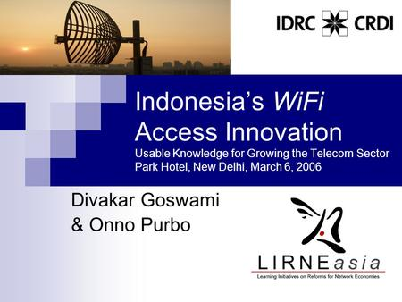 Indonesia's WiFi Access Innovation Usable Knowledge for Growing the Telecom Sector Park Hotel, New Delhi, March 6, 2006 Divakar Goswami & Onno Purbo.