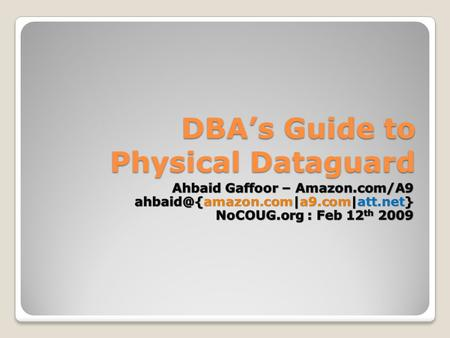 DBA's Guide to Physical Dataguard. DBA's Guide to Physical Dataguard, NoCOUG Feb 12 th 2009 2 / 21 Overview: