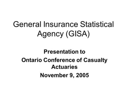 General Insurance Statistical Agency (GISA) Presentation to Ontario Conference of Casualty Actuaries November 9, 2005.