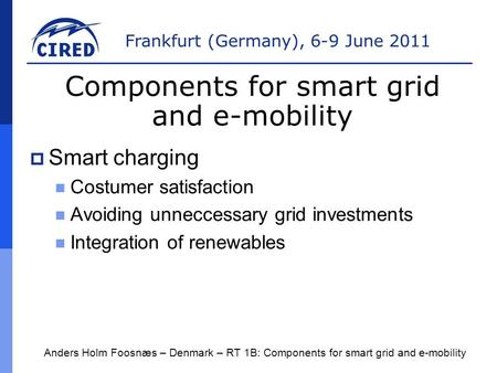 Frankfurt (Germany), 6-9 June 2011  Smart charging Costumer satisfaction Avoiding unneccessary grid investments Integration <strong>of</strong> renewables Anders Holm.
