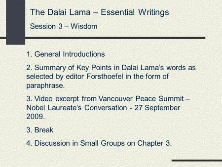 The Dalai Lama – Essential Writings Session 3 – Wisdom 1. General Introductions 2. Summary of Key Points in Dalai Lama's words as selected by editor Forsthoefel.