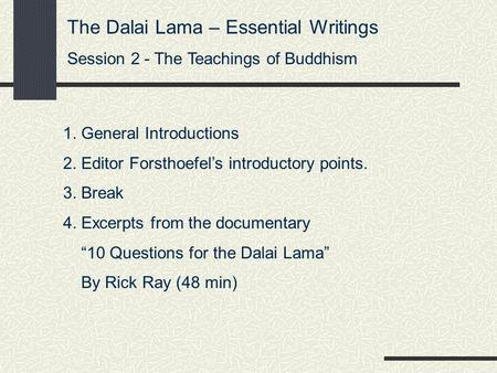The Dalai Lama – Essential Writings Session 2 - The Teachings of Buddhism 1. General Introductions 2. Editor Forsthoefel's introductory points. 3. Break.
