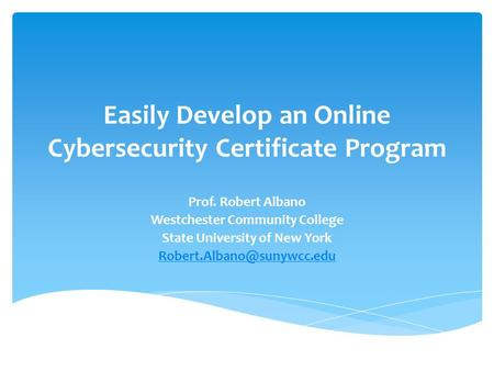 Easily Develop an Online Cybersecurity Certificate Program Prof. Robert Albano Westchester Community College State University of New York