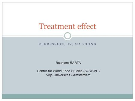REGRESSION, IV, MATCHING Treatment effect Boualem RABTA Center for World Food Studies (SOW-VU) Vrije Universiteit - Amsterdam.