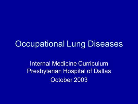 Occupational Lung Diseases Internal Medicine Curriculum Presbyterian Hospital of Dallas October 2003.