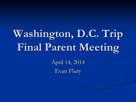 Washington, D.C. Trip Final Parent Meeting April 14, 2014 Evan Flury.