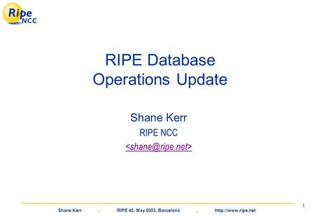 Shane Kerr. RIPE 45, May 2003, Barcelona.  1 RIPE Database Operations Update Shane Kerr RIPE NCC.