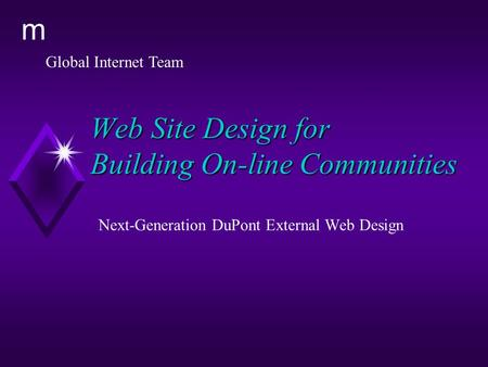 Global Internet Team m Web Site Design for Building On-line Communities Next-Generation DuPont External Web Design.