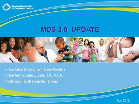 0 MDS 3.0 UPDATE Presentation to: Long Term Care Providers Presented by: Lena E. Bain, R.N., M.P.A. Healthcare Facility Regulation Division April 2012.