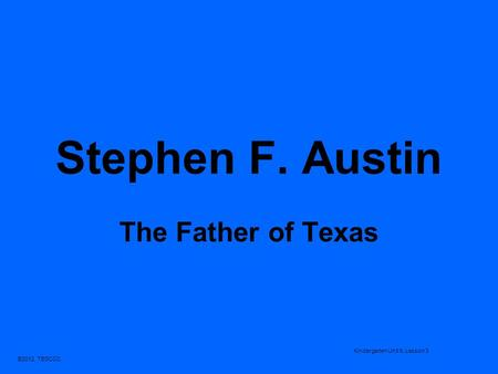 Stephen F. Austin The Father of Texas Kindergarten Unit 9, Lesson 3.