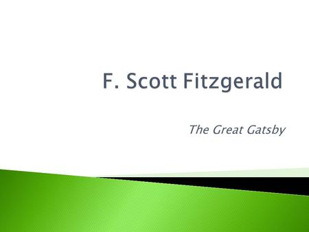 The Great Gatsby.  Writing reflects dreams and insecurities he experienced in his own life.  Grew up in a country-club setting in Minnesota ◦ -embarrassed.