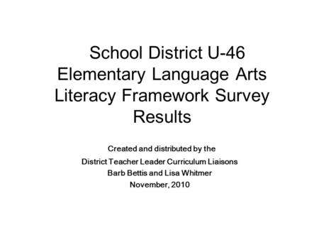 School District U-46 Elementary Language Arts Literacy Framework Survey Results Created and distributed by the District Teacher Leader Curriculum Liaisons.