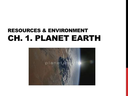 RESOURCES & ENVIRONMENT CH. 1. PLANET EARTH. 1-1. ORIGIN OF THE UNIVERSE Universe? Star + Planets + Satellites + Comets + (Asteroids) + Meteorites + Dusts.