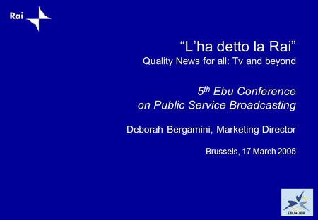 """L'ha detto la Rai"" Quality News for all: Tv and beyond 5 th Ebu Conference on Public Service Broadcasting Deborah Bergamini, Marketing Director Brussels,"