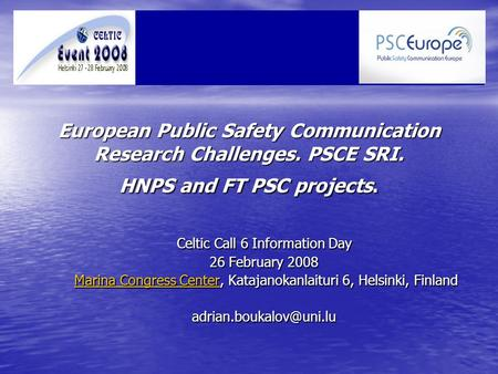 European Public Safety Communication Research Challenges. PSCE SRI. HNPS and FT PSC projects. Celtic Call 6 Information Day 26 February 2008 Marina Congress.