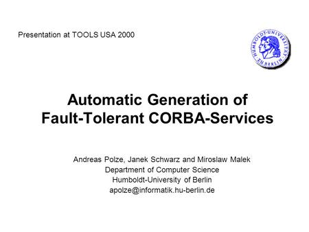 Automatic Generation of Fault-Tolerant CORBA-Services Andreas Polze, Janek Schwarz and Miroslaw Malek Department of Computer Science Humboldt-University.