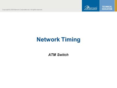 Copyright © 2005 Marconi Corporation plc. All rights reserved Network Timing ATM Switch.