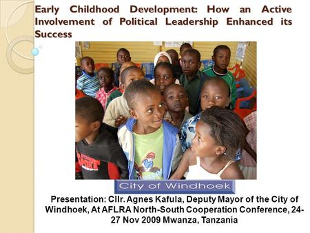 Early Childhood Development: How an Active Involvement of Political Leadership Enhanced its Success Presentation: Cllr. Agnes Kafula, Deputy Mayor of the.