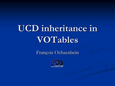 UCD inheritance in VOTables François Ochsenbein. 11 May 2003 François Ochsenbein Summary 1. Alternative propositions 2. impact of the notion of column.