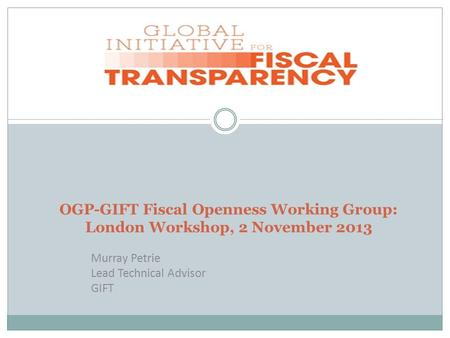 OGP-GIFT Fiscal Openness Working Group: London Workshop, 2 November 2013 Murray Petrie Lead Technical Advisor GIFT.